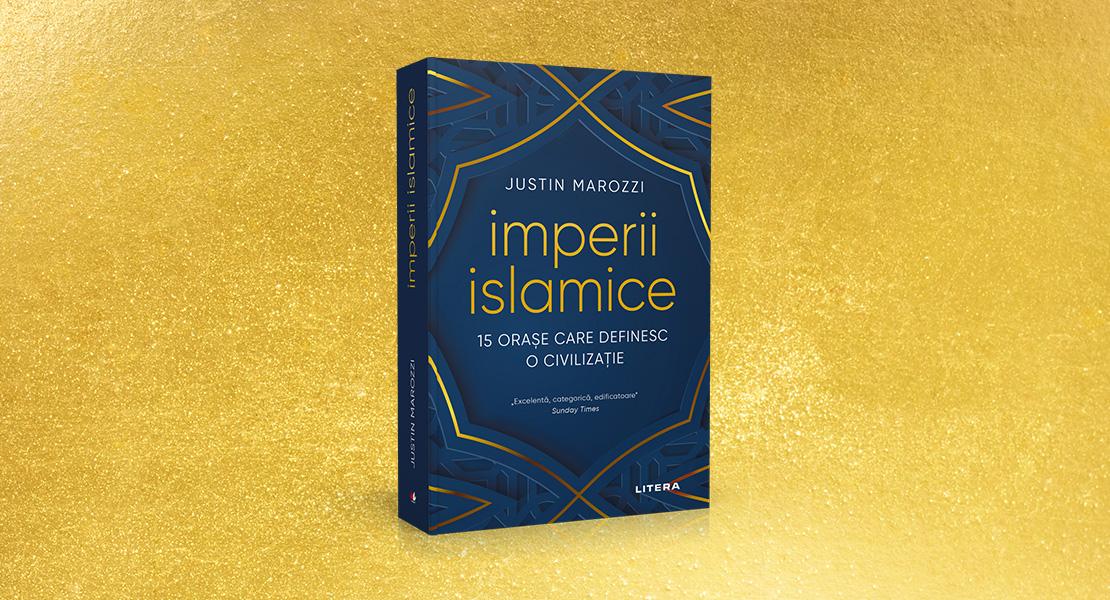 """Miercuri, 7 iulie 2021, la toate chioșcurile de presă: """"Imperii islamice: 15 orașe care definesc o civilizație"""" de Justin Marozzi"""